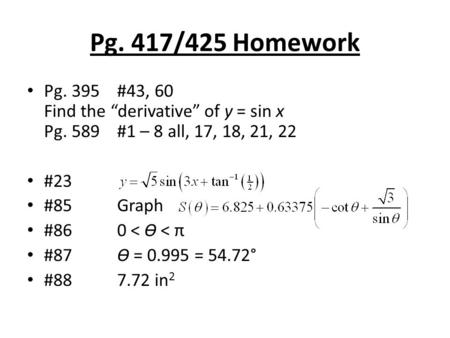 "Pg. 417/425 Homework Pg. 395#43, 60 Find the ""derivative"" of y = sin x Pg. 589#1 – 8 all, 17, 18, 21, 22 #23 #85Graph #860 < Ɵ < π #87Ɵ = 0.995 = 54.72°"