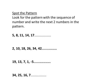 Spot the Pattern Look for the pattern with the sequence of number and write the next 2 numbers in the pattern. 5, 8, 11, 14, 17.................. 2, 10,