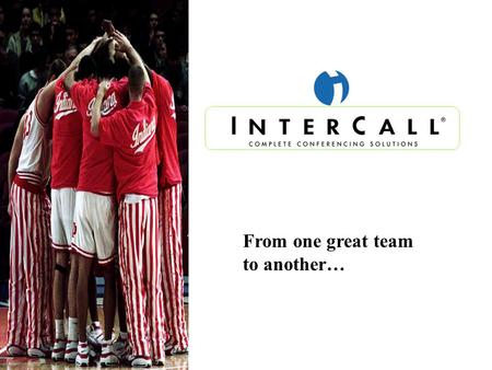 From one great team to another…. InterCall …A Sales-Driven Company.