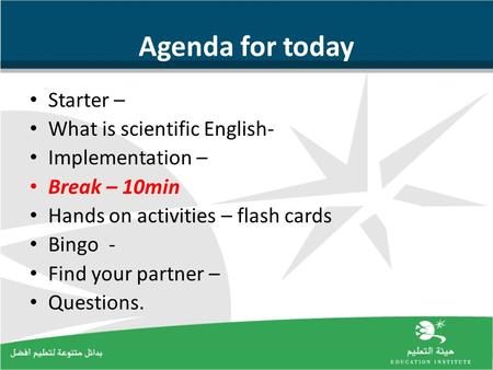 Agenda for today Starter – What is scientific English- Implementation – Break – 10min Hands on activities – flash cards Bingo - Find your partner – Questions.