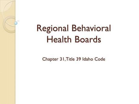 Regional Behavioral Health Boards Chapter 31, Title 39 Idaho Code.