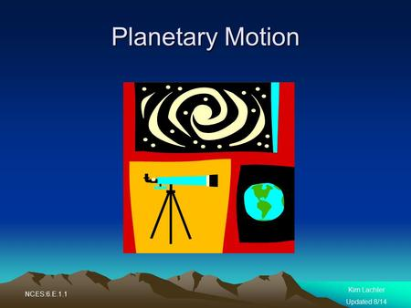 Planetary Motion Kim Lachler Updated 8/14 NCES:6.E.1.1.