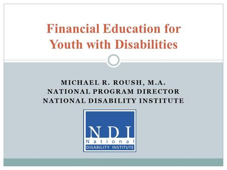 MICHAEL R. ROUSH, M.A. NATIONAL PROGRAM DIRECTOR NATIONAL DISABILITY INSTITUTE Financial Education for Youth with Disabilities.