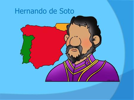 Hernando de Soto. Hernando de Soto was born in Spain, around the year 1500. Since it was shortly after Columbus discovered the New World, de Soto grew.