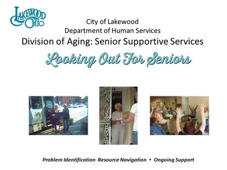 City of Lakewood Department of Human Services Division of Aging: Senior Supportive Services Problem Identification Resource Navigation Ongoing Support.