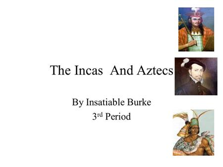 The Incas And Aztecs By Insatiable Burke 3 rd Period.