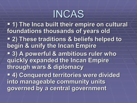 INCAS  1) The Inca built their empire on cultural foundations thousands of years old  2) These traditions & beliefs helped to begin & unify the Incan.