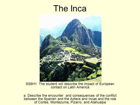 The Inca SS6H1 The student will describe the impact of European contact on Latin America a. Describe the encounter and consequences of the conflict between.