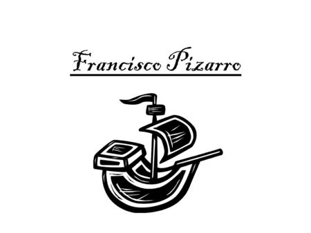 Francisco Pizarro. Early Life I was born in Trujillo, Spain. At my birth both of my parents abandoned me. My parents were never married either. I was.