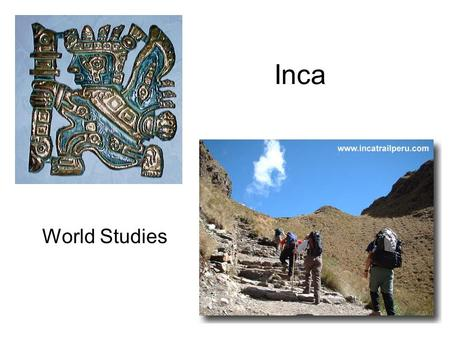 Inca World Studies. What is the relative location of the Inca Civilization? Western coast of South America Centered in Modern day Peru Stretched from.