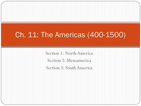 Section 1: North America Section 2: Mesoamerica Section 3: South America Ch. 11: The Americas (400-1500)