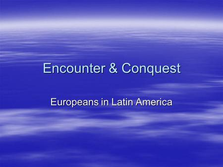 "Encounter & Conquest Europeans in Latin America Hernando Cortez  Spaniard.  1519 goes to ""New World.""  First stop is Cuba- easily conquered.  Continues."
