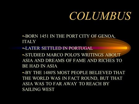 COLUMBUS -BORN 1451 IN THE PORT CITY OF GENOA, ITALY -LATER SETTLED IN PORTUGAL -STUDIED MARCO POLO'S WRITINGS ABOUT ASIA AND DREAMS OF FAME AND RICHES.
