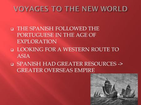  THE SPANISH FOLLOWED THE PORTUGUESE IN THE AGE OF EXPLORATION  LOOKING FOR A WESTERN ROUTE TO ASIA  SPANISH HAD GREATER RESOURCES -> GREATER OVERSEAS.