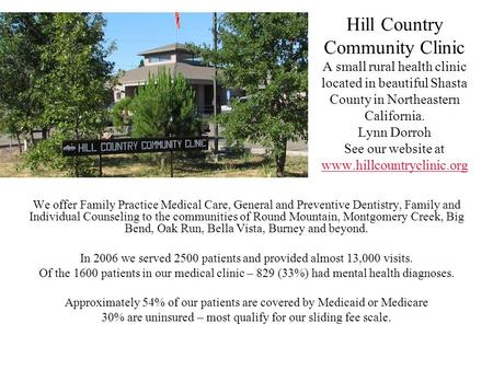 Hill Country Community Clinic A small rural health clinic located in beautiful Shasta County in Northeastern California. Lynn Dorroh See our website at.