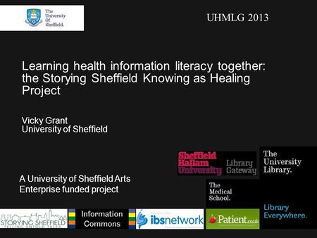 Learning health information literacy together: the Storying Sheffield Knowing as Healing Project Vicky Grant University of Sheffield A University of Sheffield.