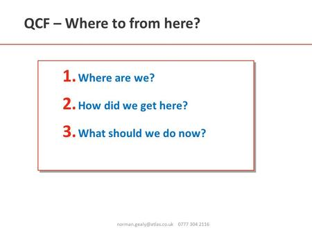 QCF – Where to from here? 1. Where are we? 2. How did we get here? 3. What should we do now? 0777 304 2116.