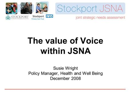 The value of Voice within JSNA Susie Wright Policy Manager, Health and Well Being December 2008.