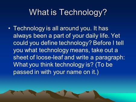What is Technology? Technology is all around you. It has always been a part of your daily life. Yet could you define technology? Before I tell you what.