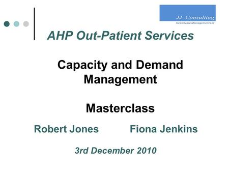 AHP Out-Patient Services Capacity and Demand Management Masterclass Robert Jones Fiona Jenkins 3rd December 2010.