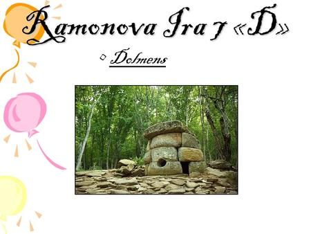 Ramonova Ira 7 «D» Dolmens. A dolmen (also known as cromlech (Welsh), anta, Hünengrab, Hunebed, Goindol, quoit, and portal dolmen) is a type of single-chamber.