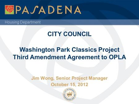Housing Department CITY COUNCIL Washington Park Classics Project Third Amendment Agreement to OPLA Jim Wong, Senior Project Manager October 15, 2012.