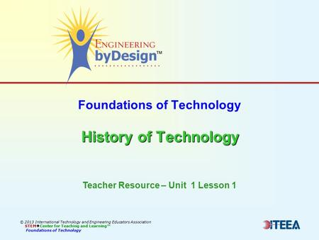 History of Technology Foundations of Technology History of Technology © 2013 International Technology and Engineering Educators Association STEM  Center.