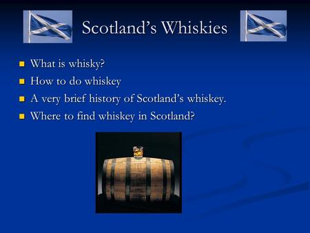 Scotland's Whiskies What is whisky? What is whisky? How to do whiskey How to do whiskey A very brief history of Scotland's whiskey. A very brief history.