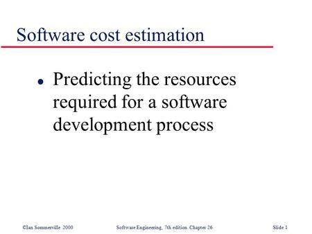 ©Ian Sommerville 2000Software Engineering, 7th edition. Chapter 26Slide 1 Software cost estimation l Predicting the resources required for a software development.