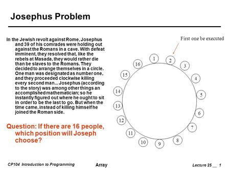 CP104 Introduction to Programming Array Lecture 25 __ 1 Josephus Problem In the Jewish revolt against Rome, Josephus and 39 of his comrades were holding.