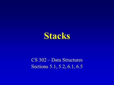Stacks CS 302 – Data Structures Sections 5.1, 5.2, 6.1, 6.5.