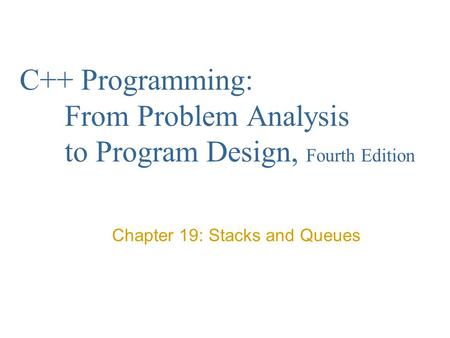 C++ Programming: From Problem Analysis to Program Design, Fourth Edition Chapter 19: Stacks and Queues.