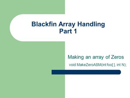 Blackfin Array Handling Part 1 Making an array of Zeros void MakeZeroASM(int foo[ ], int N);