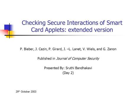 29 th October 2003 Checking Secure Interactions of Smart Card Applets: extended version P. Bieber, J. Cazin, P. Girard, J. –L. Lanet, V. Wiels, and G.