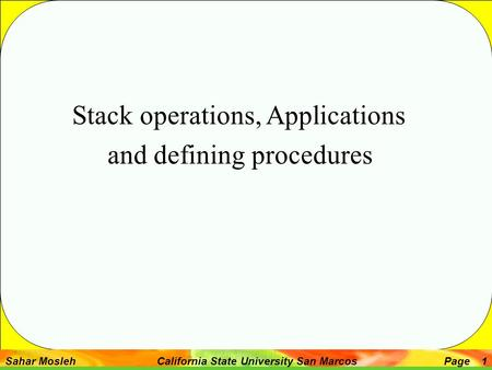Sahar Mosleh California State University San MarcosPage 1 Stack operations, Applications and defining procedures.