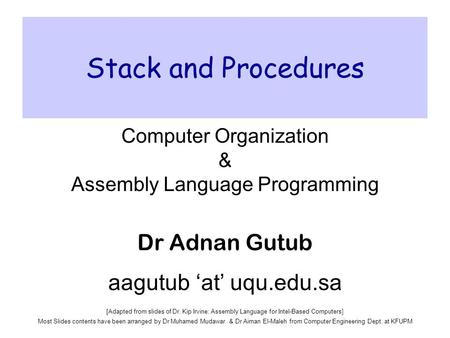 Stack and Procedures Computer Organization & Assembly Language Programming Dr Adnan Gutub aagutub 'at' uqu.edu.sa [Adapted from slides of Dr. Kip Irvine: