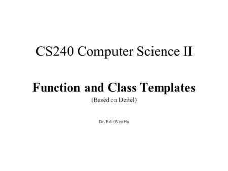 CS240 Computer Science II Function and Class Templates (Based on Deitel) Dr. Erh-Wen Hu.