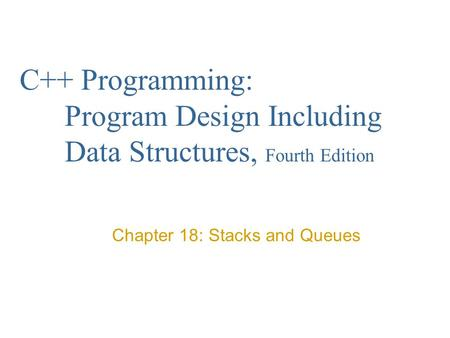 C++ Programming: Program Design Including Data Structures, Fourth Edition Chapter 18: Stacks and Queues.