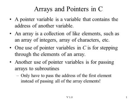 V 1.01 Arrays and Pointers in C A pointer variable is a variable that contains the address of another variable. An array is a collection of like elements,