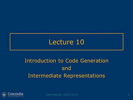 Joey Paquet, 2000-20131 Lecture 10 Introduction to Code Generation and Intermediate Representations.