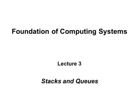 Foundation of Computing Systems Lecture 3 Stacks and Queues.