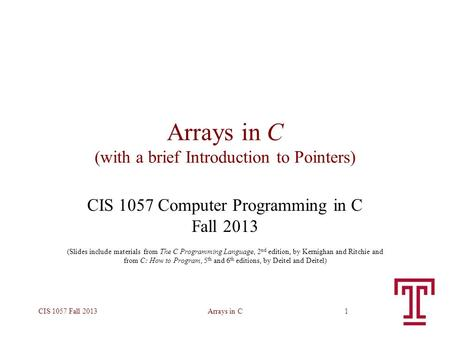 Arrays in CCIS 1057 Fall 20131 Arrays in C (with a brief Introduction to Pointers) CIS 1057 Computer Programming in C Fall 2013 (Slides include materials.