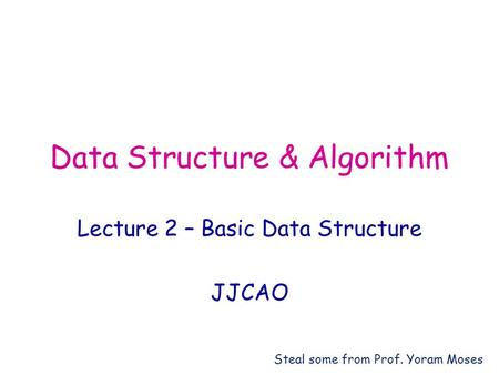 Data Structure & Algorithm Lecture 2 – Basic Data Structure JJCAO Steal some from Prof. Yoram Moses.