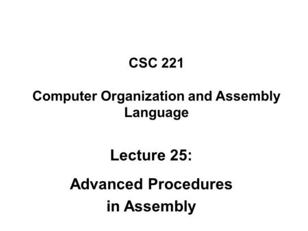 CSC 221 Computer Organization and Assembly Language Lecture 25: Advanced Procedures in Assembly.