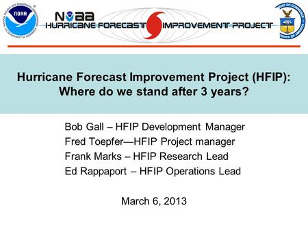 Hurricane Forecast Improvement Project (HFIP): Where do we stand after 3 years? Bob Gall – HFIP Development Manager Fred Toepfer—HFIP Project manager Frank.