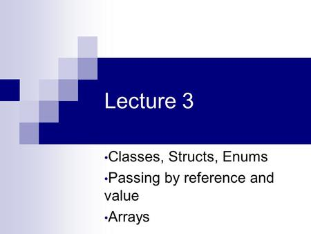 Lecture 3 Classes, Structs, Enums Passing by reference and value Arrays.