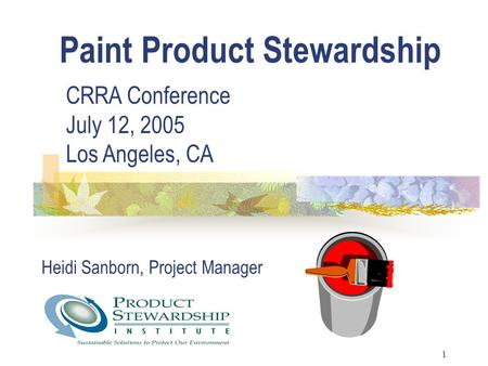 1 Heidi Sanborn, Project Manager Paint Product Stewardship CRRA Conference July 12, 2005 Los Angeles, CA.