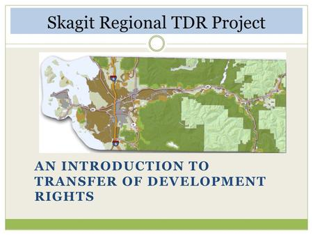 Skagit Regional TDR Project AN INTRODUCTION TO TRANSFER OF DEVELOPMENT RIGHTS.