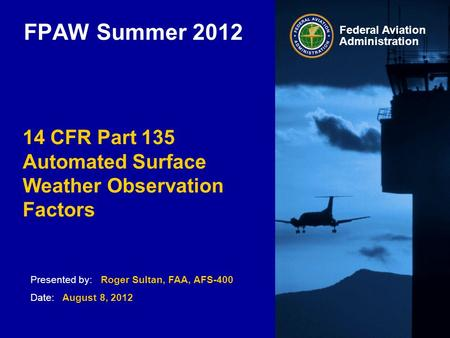 Presented by: Roger Sultan, FAA, AFS-400 Date: August 8, 2012 Federal Aviation Administration FPAW Summer 2012 14 CFR Part 135 Automated Surface Weather.