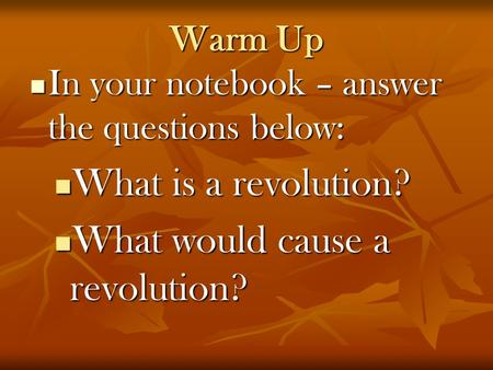Warm Up In your notebook – answer the questions below: In your notebook – answer the questions below: What is a revolution? What is a revolution? What.